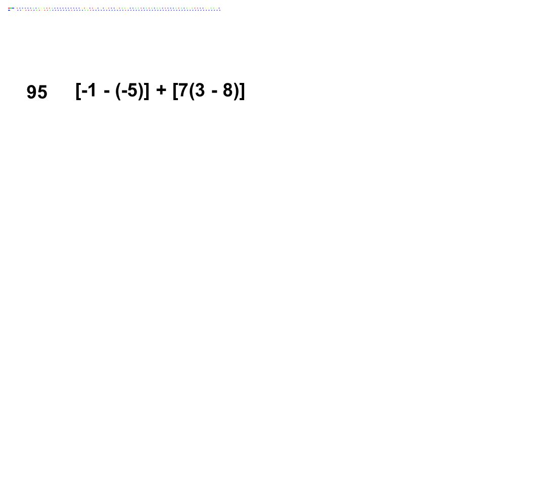 95 [-1 - (-5)] + [7(3 - 8)] Answer: -31